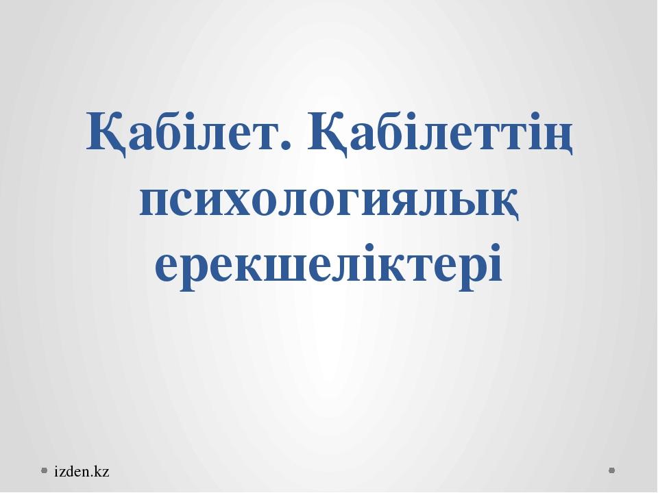 Қабілет. Қабілеттің психологиялық ерекшеліктері izden.kz