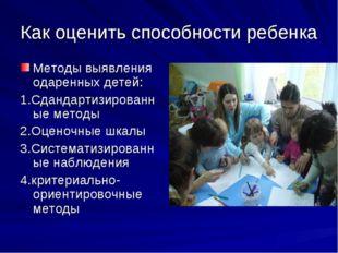 Как оценить способности ребенка Методы выявления одаренных детей: 1.Сдандарти