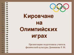 Кировчане на Олимпийских играх Презентацию подготовила учитель физической кул