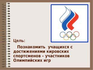 Цель: Познакомить учащихся с достижениями кировских спортсменов – участников