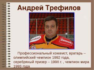 Андрей Трефилов Профессиональный хоккеист, вратарь – олимпийский чемпион 1992