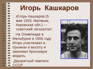 Игорь Кашкаров И́горь Кашкаров (5 мая 1933, Малмыж, Кировская обл.) — советск