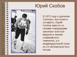 Юрий Скобов В 1972 году в далеком Саппоро, выступая в эстафете, Юрий Скобов в