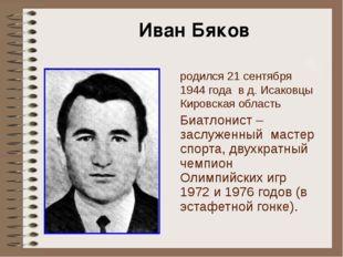 родился 21 сентября 1944 года в д. Исаковцы Кировская область Биатлонист – за