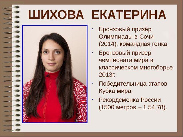 ШИХОВА ЕКАТЕРИНА Бронзовый призёр Олимпиады в Сочи (2014), командная гонка Бр...
