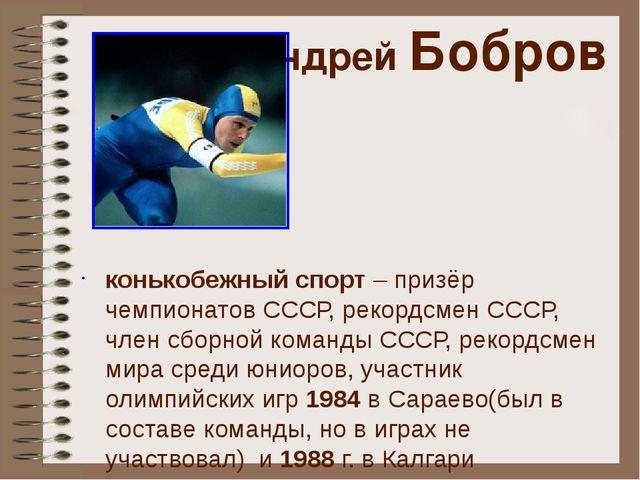 Андрей Бобров конькобежный спорт – призёр чемпионатов СССР, рекордсмен СССР,...