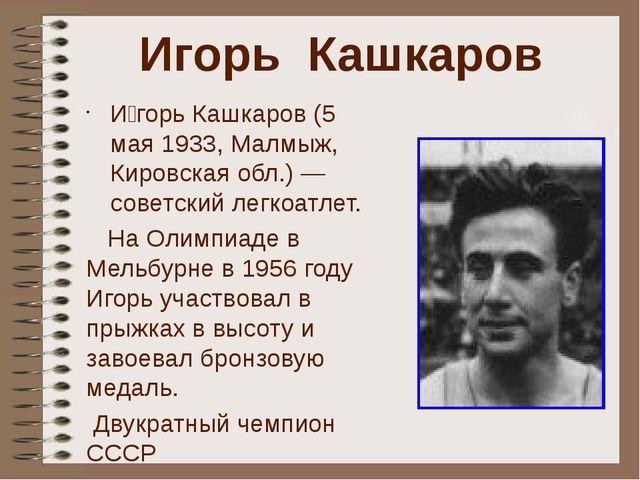 Игорь Кашкаров И́горь Кашкаров (5 мая 1933, Малмыж, Кировская обл.) — советск...