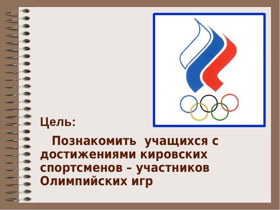 Цель: Познакомить учащихся с достижениями кировских спортсменов – участников...