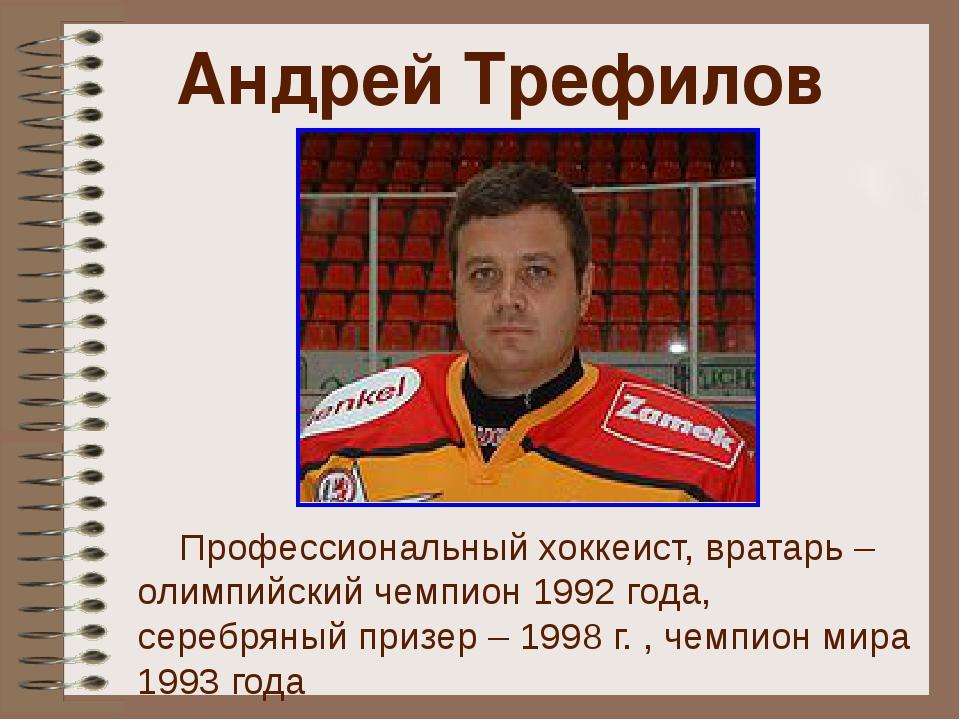 Андрей Трефилов Профессиональный хоккеист, вратарь – олимпийский чемпион 1992...