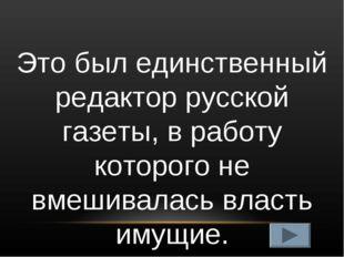 Это был единственный редактор русской газеты, в работу которого не вмешивалас