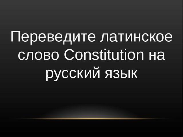 Переведите латинское слово Constitution на русский язык