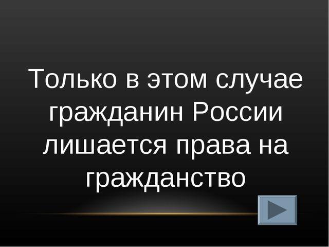 Только в этом случае гражданин России лишается права на гражданство
