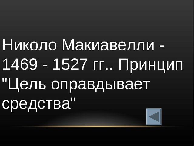 """Николо Макиавелли - 1469 - 1527 гг.. Принцип """"Цель оправдывает средства"""""""