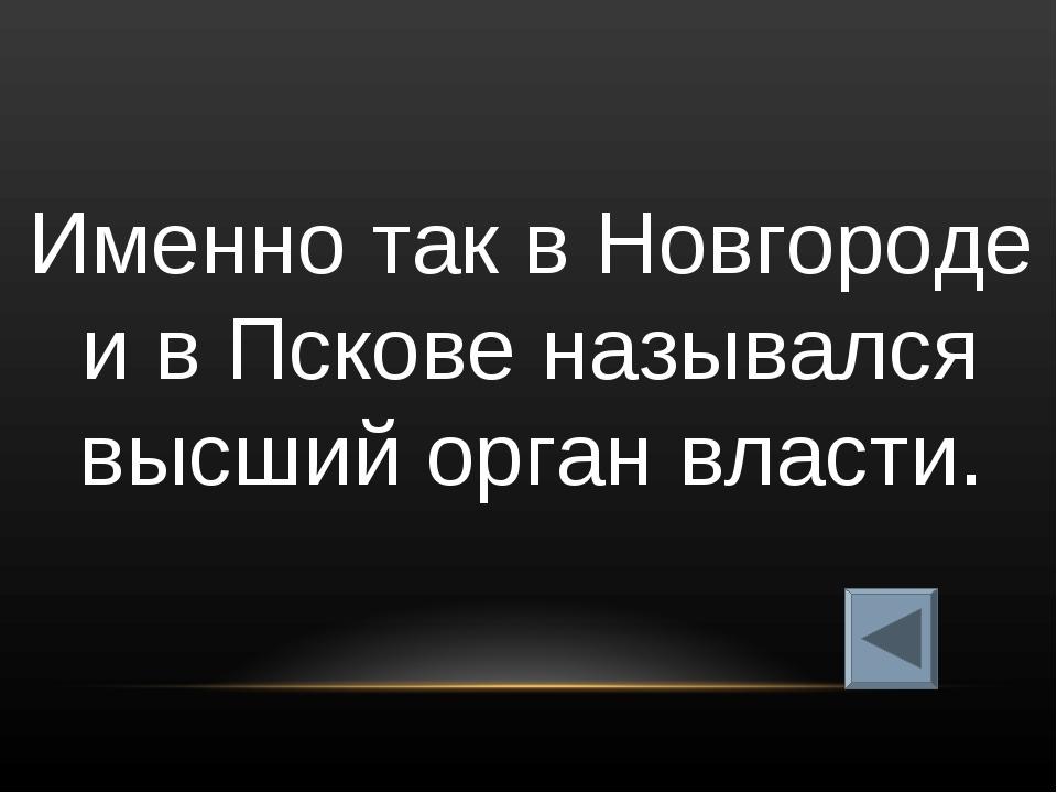 Именно так в Новгороде и в Пскове назывался высший орган власти.