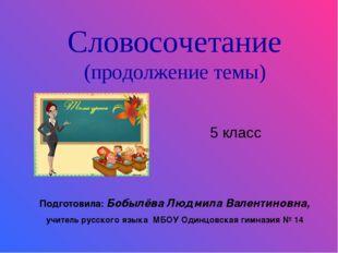 Словосочетание (продолжение темы) 5 класс Подготовила: Бобылёва Людмила Вален