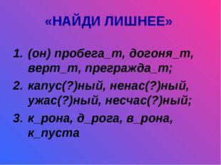«НАЙДИ ЛИШНЕЕ» (он) пробега_т, догоня_т, верт_т, прегражда_т; капус(?)ный, не
