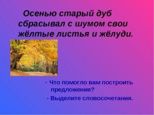 Осенью старый дуб сбрасывал с шумом свои жёлтые листья и жёлуди. - Что помог