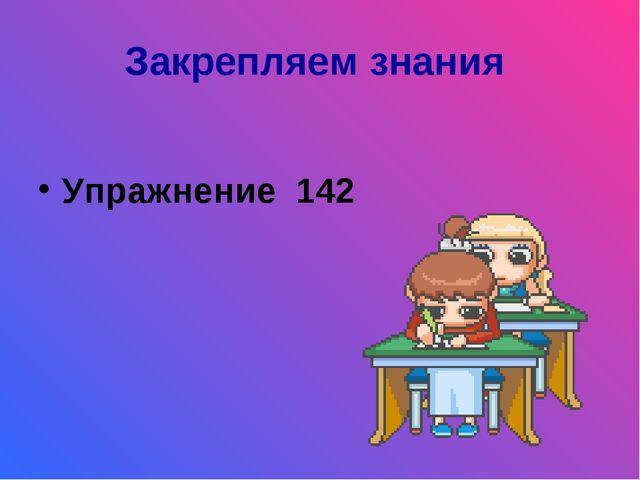 Закрепляем знания Упражнение 142