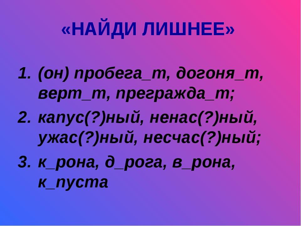 «НАЙДИ ЛИШНЕЕ» (он) пробега_т, догоня_т, верт_т, прегражда_т; капус(?)ный, не...