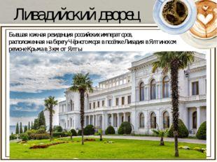 Ливадийский дворец Бывшая южная резиденцияроссийских императоров, расположен