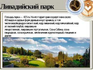 Ливадийский парк Площадь парка— 47,5 га. На его территории сосредоточено ок