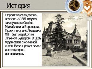 История Строительство дворца началось в1881 годупо заказу князя Семёна Миха