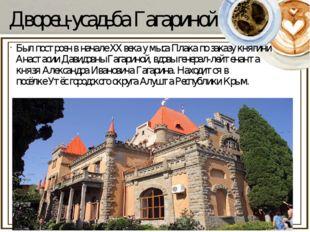 Дворец-усадьба Гагариной Был построен в начале ХХ века у мысаПлакапо заказу