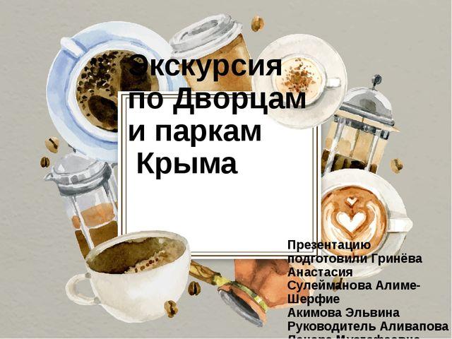 Экскурсия по Дворцам и паркам Крыма Презентацию подготовили Гринёва Анастасия...