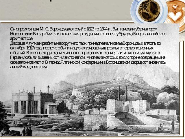 История Он строился для М. С. Воронцова,который с 1823 по 1844 гг. был генера...