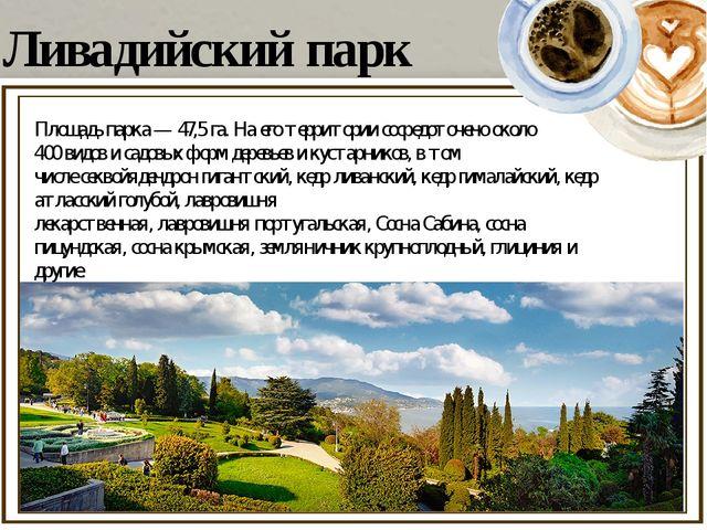 Ливадийский парк Площадь парка— 47,5 га. На его территории сосредоточено ок...