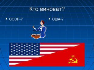 Кто виноват? СССР-? США-?