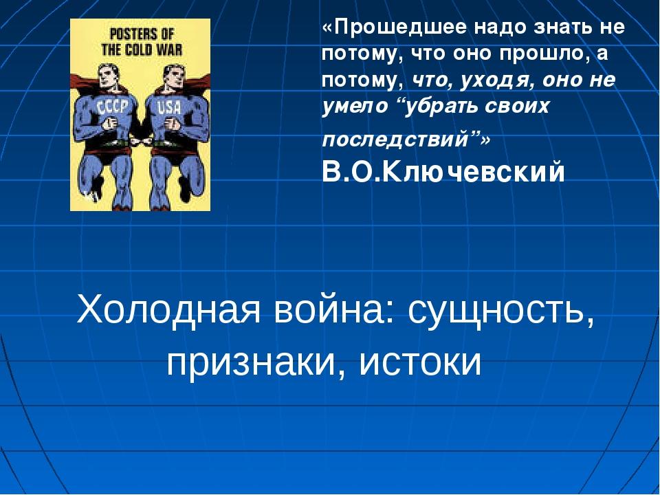 Холодная война: сущность, признаки, истоки «Прошедшее надо знать не потому,...