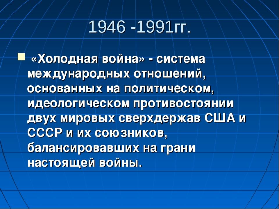 1946 -1991гг. «Холодная война» - система международных отношений, основанных...