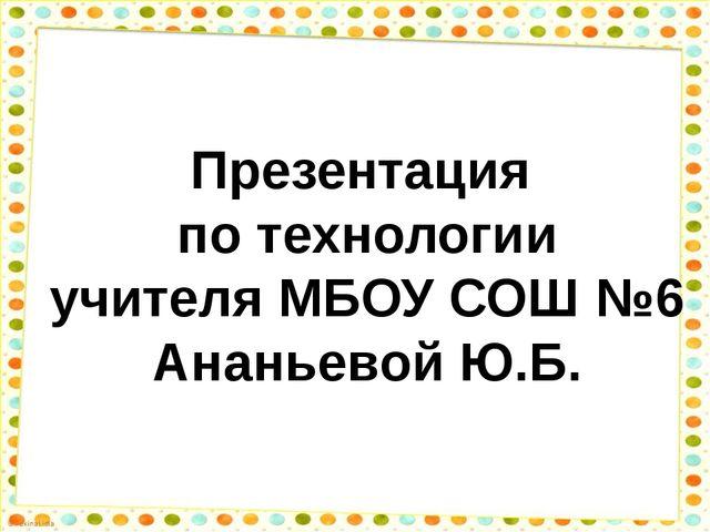 Презентация по технологии учителя МБОУ СОШ №6 Ананьевой Ю.Б.