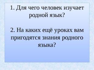 1. Для чего человек изучает родной язык? 2. На каких ещё уроках вам пригодятс