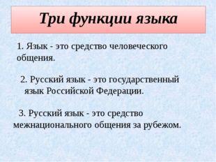 Три функции языка 1. Язык - это средство человеческого общения. 2. Русский яз