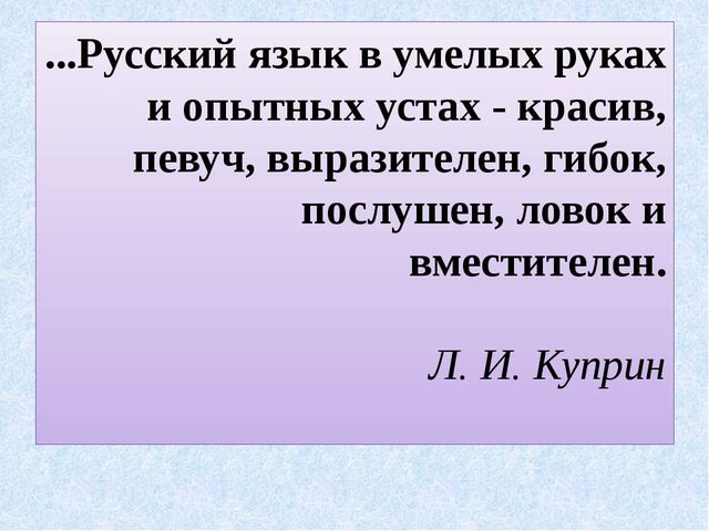 ...Русский язык в умелых руках и опытных устах - красив, певуч, выразителен,...