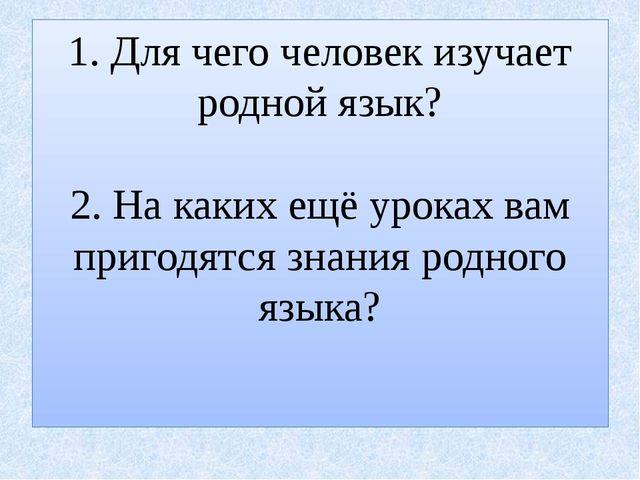 1. Для чего человек изучает родной язык? 2. На каких ещё уроках вам пригодятс...