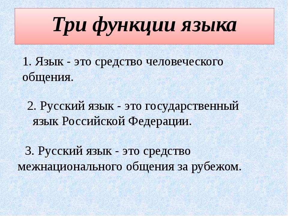 Три функции языка 1. Язык - это средство человеческого общения. 2. Русский яз...