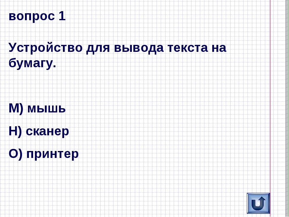 вопрос 1 Устройство для вывода текста на бумагу. М) мышь Н) сканер О) принтер