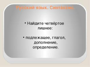 Русский язык. Синтаксис. Найдите четвёртое лишнее: подлежащее, глагол, дополн