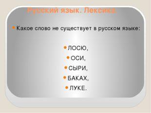 Русский язык. Лексика. Какое слово не существует в русском языке: ЛОСЮ, ОСИ,