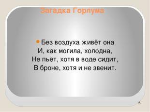 Без воздуха живёт она И, как могила, холодна, Не пьёт, хотя в воде сидит, В б