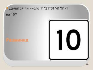 Разминка Делится ли число 11*21*31*41*51-1 на 10?