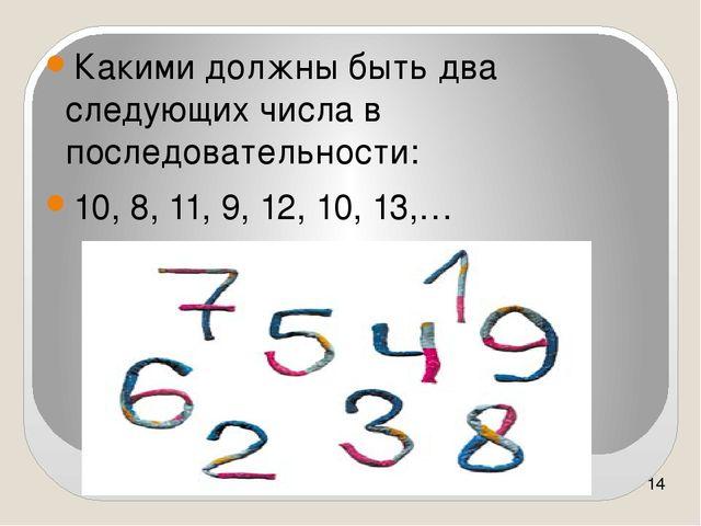Какими должны быть два следующих числа в последовательности: 10, 8, 11, 9, 1...