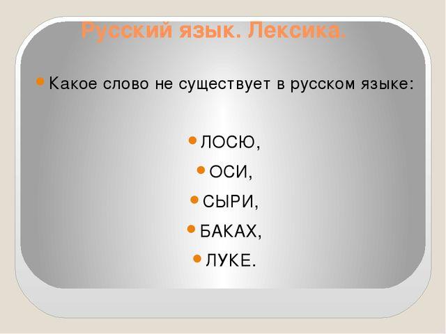 Русский язык. Лексика. Какое слово не существует в русском языке: ЛОСЮ, ОСИ,...