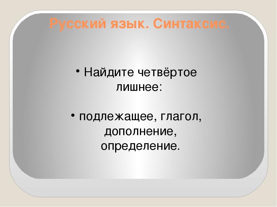 Русский язык. Синтаксис. Найдите четвёртое лишнее: подлежащее, глагол, дополн...