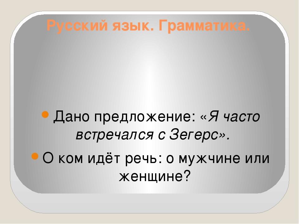 Русский язык. Грамматика. Дано предложение: «Я часто встречался с Зегерс». О...