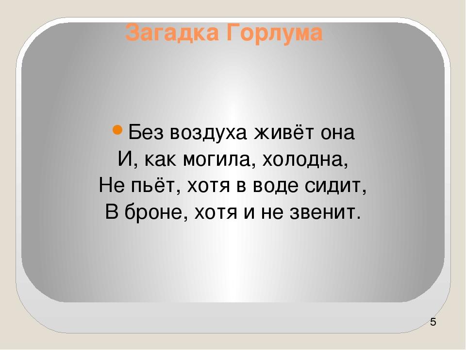 Без воздуха живёт она И, как могила, холодна, Не пьёт, хотя в воде сидит, В б...