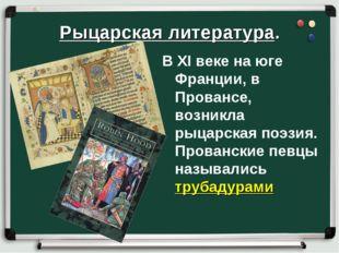 Рыцарская литература. В XI веке на юге Франции, в Провансе, возникла рыцарска